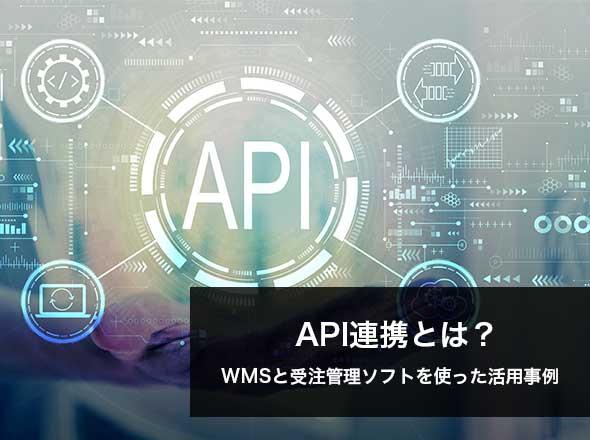 API連携とは?|WMS(倉庫管理システム)と受注管理ソフトを使ったAPI連携活用事例