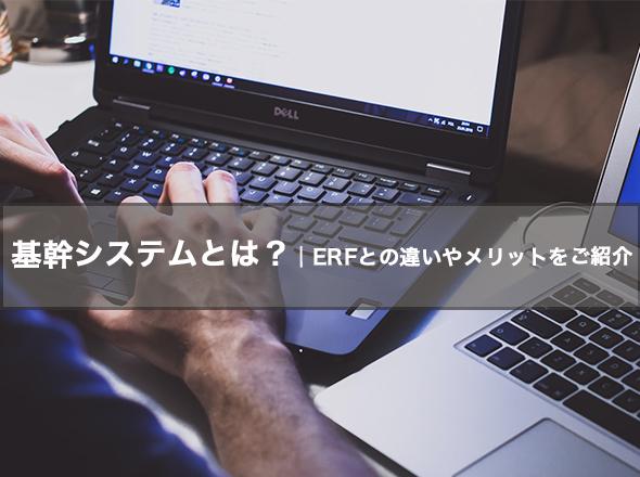 基幹システムとは? ERFとの違いやメリットをご紹介